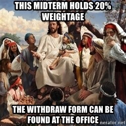 storytime jesus - this midterm holds 20% weightage the withdraw form can be found at the office