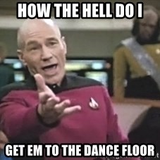 Captain Picard - How The Hell Do I  Get Em to the dance floor