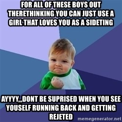 Success Kid - for all of these boys out therethinking you can just use a girl that loves you as a sideting ayyyy,,,dont be suprised when you see youself running back and getting rejeted