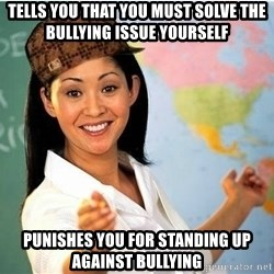 Scumbag Teacher 2 - Tells you that you must solve the bullying issue yourself Punishes you for standing up against bullying