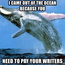 whaleeee - i came out of the ocean because you need to pay your writers