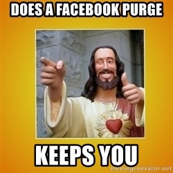 Buddy Christ - does a facebook purge keeps you
