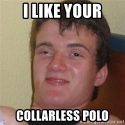 Stoner Stanley - I like your collarless polo