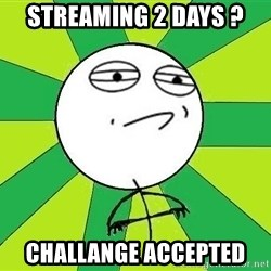 Challenge Accepted 2 - streaming 2 days ? challange accepted
