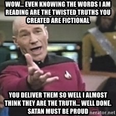Captain Picard - Wow... Even knowing the words I am reading are the twisted truths you created are fictional YOU DELIVER THEM SO WELL I ALMOST THINK THEY ARE THE TRUTH... WELL DONE. Satan must be proud