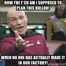 Picard Wtf - how the f*ck am i supposed to plan this bollox! when no one has actually made it in our factory!