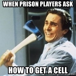 Patrick Bateman With Axe - When prison players ask  How to get a cell