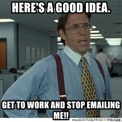 That would be great - Here's a good IDEA. Get to work and stop emailing me!!
