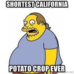 Comic Book Guy Worst Ever - Shortest california  potato crop ever