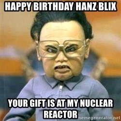 Kim Jong Il Team America - Happy Birthday Hanz Blix Your gift is at my nuclear reactor