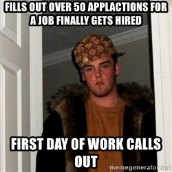 Scumbag Steve - fills out over 50 applactions for a job finally gets hired first day of work calls out