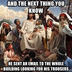 storytime jesus - AND THE NEXT THING YOU KNOW HE SENT AN EMAIL TO THE WHOLE BUILDING LOOKING FOR HIS TROUSERS