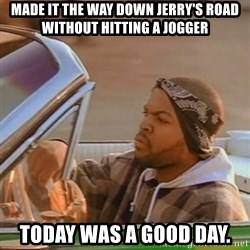 Good Day Ice Cube - MADE IT THE WAY DOWN JERRY'S ROAD WITHOUT HITTING A JOGGER TODAY WAS A GOOD DAY.