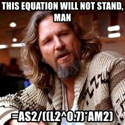 Big Lebowski - This equation will not stand, man =AS2/((L2^0.7)*AM2)
