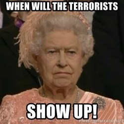 Unimpressed Queen Elizabeth  - When will the terrorists Show up!