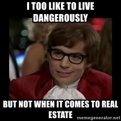 Dangerously Austin Powers - I too like to live dangerously but not when it comes to real estate