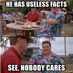 See? Nobody Cares - he has useless facts see, nobody cares