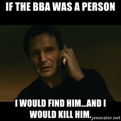 liam neeson taken - if the bba was a person i would find him...and i would kill him.