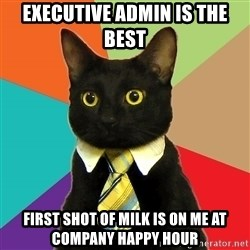 Business Cat - Executive Admin is the best First shot of milk is on me at company happy hour