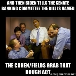 obama laughing  - and then biden tells the Senate Banking Committee the bill is named the cohen/fields grab that dough act