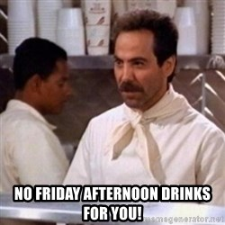 No Soup for You -  No Friday afternoon Drinks For you!