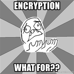Whyyy??? - encryption What for??