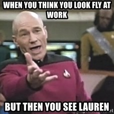 Captain Picard - When you think you look fly AT WORK but then you see lauren