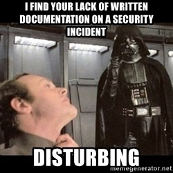 I find your lack of faith disturbing - I find your lack of written documentation on a security incident disturbing