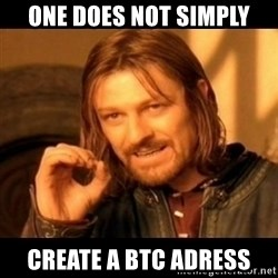 Does not simply walk into mordor Boromir  - ONE DOES NOT SIMPLY create a BTC adress