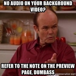 Red Forman - No audio on your BACKGROUND VIDEO? REFER TO the note on the PREVIEW page, DUMBASS