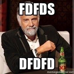 The Most Interesting Man In The World - fdfds dfdfd