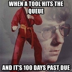 PTSD Karate Kyle - when a tool hits the queue and it's 100 days past due
