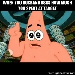 ugly barnacle patrick - When you husband asks how much you spent at Target