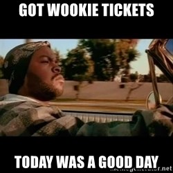 Ice Cube- Today was a Good day - Got Wookie tickets Today was a good day