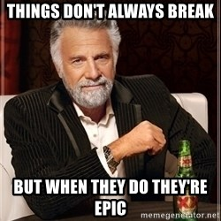 Dos Equis Guy gives advice - Things don't always break But when they do they're epic
