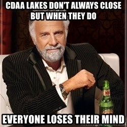 The Most Interesting Man In The World - cdaa lakes don't always CLOSE but when they do  Everyone loses their mind