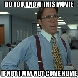 That would be great - do you know this movie if not i may not come home