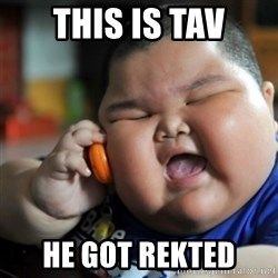 fat chinese kid - this is tav he got rekted