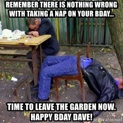 drunk - Remember there is nothing wrong with taking a nap on your bday... Time to leave the garden now. Happy Bday Dave!