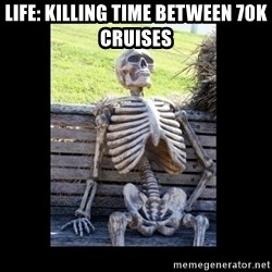 Still Waiting - Life: killing time between 70K CRUISES