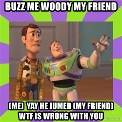 X, X Everywhere  - buzz me woody my friend (me)  yay he jumed (my friend) wtf is wrong with you
