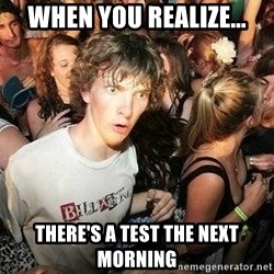 -Sudden Clarity Clarence - when you realize... There's a test the next morning