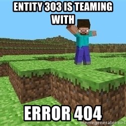 Minecraft Guy - ENTITY 303 IS TEAMING WITH  Error 404