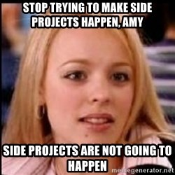 regina george fetch - Stop trying to make side projects happen, amy side projects are not going to happen