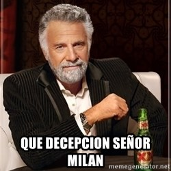 The Most Interesting Man In The World -  QUE DECEPCION SEÑOR MILAN