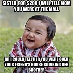 evil toddler kid2 - sister  for $200 I will tell mom you were at the mall Or I could tell her you were over your friend's house boinking her brother