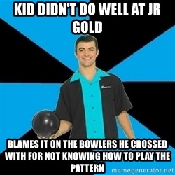 Annoying Bowler Guy  - kid didn't do well at jr gold blames it on the bowlers he crossed with for not knowing how to play the pattern