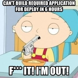Suicide Stewie - Can't build required application for deploy in 6 hours F*** IT! I'm OUT!