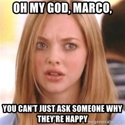 OMG KAREN - Oh My God, Marco,  You Can't Just Ask Someone Why They're Happy