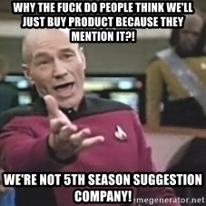 Captain Picard - WHY THE FUCK DO PEOPLE THINK WE'LL JUST BUY PRODUCT BECAUSE THEY MENTION IT?! WE'RE NOT 5TH SEASON SUGGESTION COMPANY!